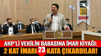 AKP'li vekilin babasına imar kıyağı: 2 kat imar 23 kata çıkartıldı