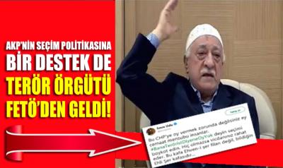 AKP'nin seçim politikasına bir destek de FETÖ terör örgütünden geldi