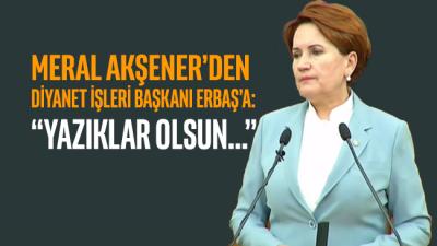 Akşener'den Diyanet İşleri Başkanı Erbaş'a: Yazıklar olsun size