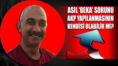 Asıl 'beka' sorunu AKP yapılanmasının kendisi olabilir mi?