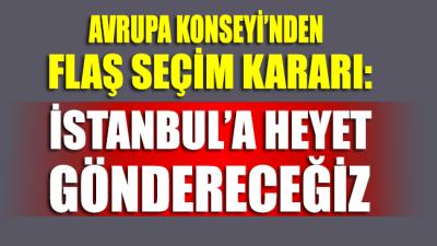 Avrupa Konseyi'nden flaş seçim hamlesi: İstanbul seçimlerini izlemek üzere heyet göndereceğiz