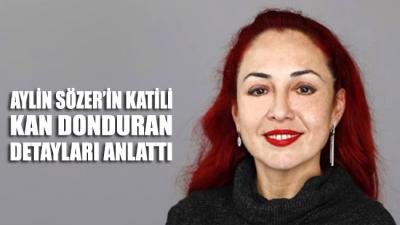 Aylin Sözer'in katili kan donduran detayları anlattı...
