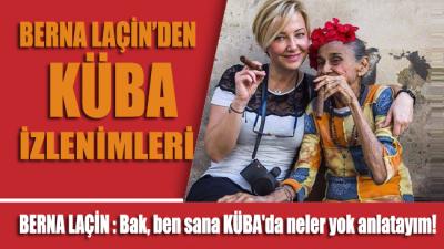 Berna Laçin: Bak, ben sana KÜBA'da neler yok anlatayım!