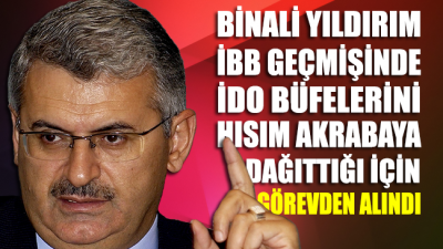 Binali Yıldırım'ın İBB geçmişi: İDO büfelerini hısım-akrabaya dağıttığı için görevden alındı