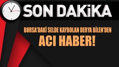 Bursa'da selde kaybolan Derya Bilen'den acı haber geldi