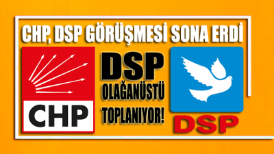 CHP - DSP görüşmesi sona erdi: DSP, Olağanüstü toplanıyor