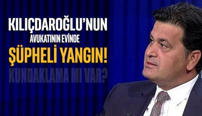 CHP Genel Başkanı Kemal Kılıçdaroğlu'nun avukatının evinde şüpheli yangın!