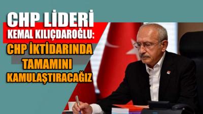 CHP lideri Kemal Kılıçdaroğu: CHP iktidarında biz bunların tamamını kamulaştıracağız