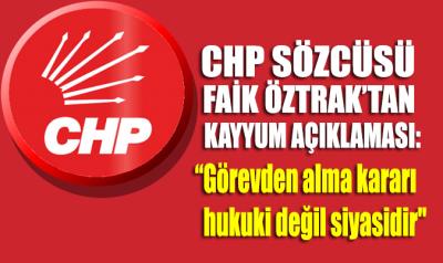 CHP Sözcüsü Faik Öztrak: Kayyum kararı hukuki değil siyasidir