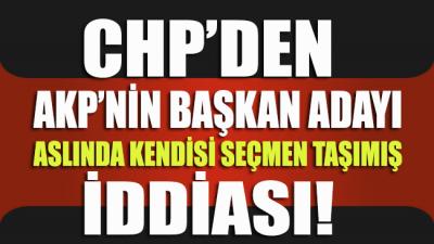 CHP'den 'AKP'nin başkan adayı, aslında kendisi seçmen taşımış' iddiası!