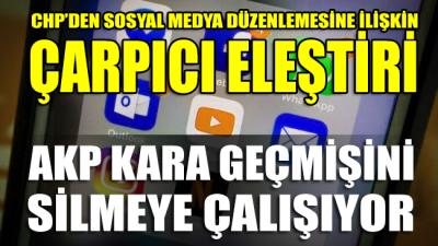 CHP'den sosyal medya düzenlemesine çarpıcı eleştiri: AKP kara geçmişini silmeye çalışıyor