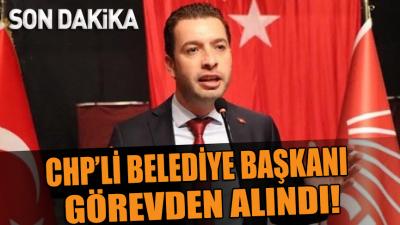 CHP'li belediye başkanı görevden alındı!