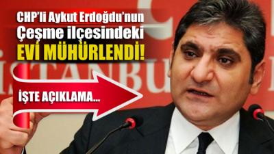 CHP'li Erdoğdu'nun Çeşme'deki evi mühürlendi! Erdoğdu'dan açıklama geldi