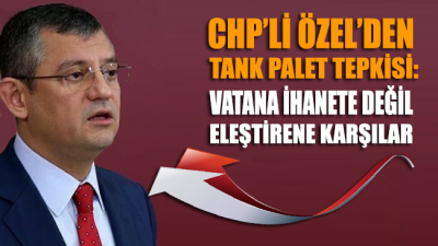 CHP'li Özel'den Tank Palet Tepkisi: Vatana İhanete Değil Eleştirene Karşılar