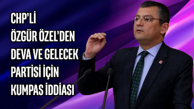 CHP'li Özgür Özel'den DEVA ve Gelecek Partisi için kumpas iddiası