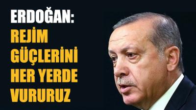 Cumhurbaşkanı Erdoğan: Rejim güçlerini her yerde vururuz