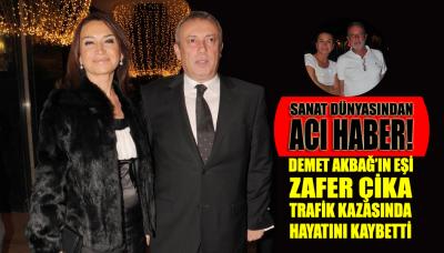 Demet Akbağ'ın eşi Zafer Çika trafik kazasında hayatını kaybetti