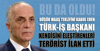Düşük maaş zammını kabul eden Türk-İş başkanı, kendisini eleştirenleri terörist ilan etti
