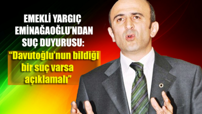 Emekli yargıç Eminağaoğlu'ndan Başsavcılığa suç duyurusu: Davutoğlu'nun bildiği bir suç varsa açıklamalı