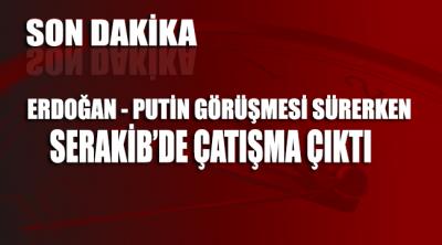 Erdoğan-Putin görüşmesi sürerken Serakib'de çatışma başladı