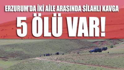 Erzurum'da husumetli iki aile arasında silahlı kavga: 5 ölü