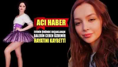 Evinin önünde bıçaklanan balerin Ceren Özdemir hayatını kaybetti