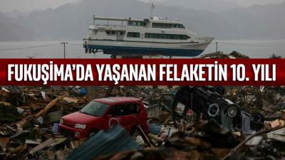 Fukuşima'da yaşanan felaketin üzerinden 10 yıl geçti