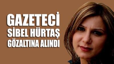 Gazeteci Sibel Hürtaş görevi başında gözaltına alındı