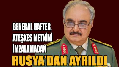 General Hafter'in ateşkes metnini imzalamadan Rusya'dan ayrıldığı iddia edildi