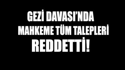 Gezi Davası'nda mahkeme tüm talepleri reddetti!