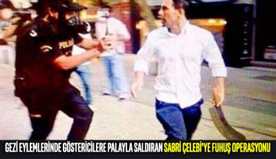 Gezi eylemlerinde göstericilere palayla saldıran Sabri Çelebi'ye fuhuş operasyonu