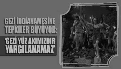 Gezi iddianamesine tepkiler büyüyor: 'Gezi, yüz akımızdır yargılanamaz!'