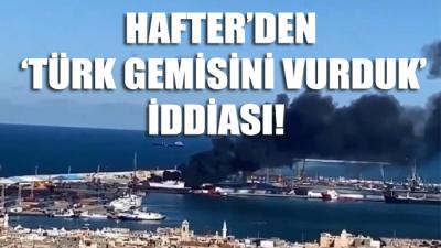 Hafter'den 'Türk gemisini vurduk' iddiası!