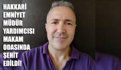 Hakkari İl Emniyet Müdür Yardımcısı Hasan Cevher makamında öldürüldü