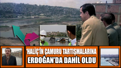 'Haliç'in çamuru' tartışmalarına Erdoğan'da katıldı!