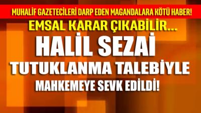 Halil Sezai tutuklama istemiyle mahkemeye sevk edildi!
