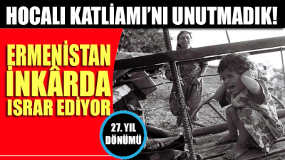 Hocalı Katliamı'nın 27'nci yılı ama Ermenistan hâlâ inkar ediyor