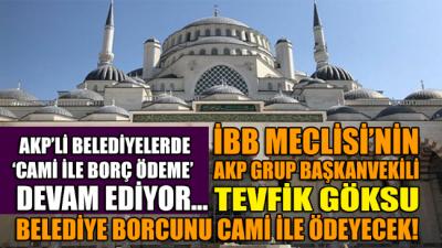 İBB Meclisi'nin AKP Grup Başkanvekili Tevfik Göksu, belediyenin borcunu camiyle ödeyecek