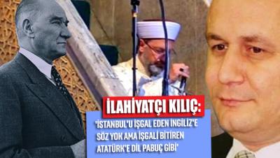 İlahiyatçı Kılıç: 'İstanbul'u işgal eden İngiliz'e söz yok ama işgali bitiren Atatürk'e dil pabuç gibi'
