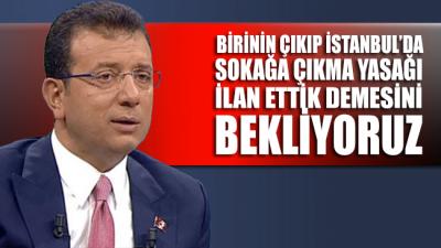 İmamoğlu: Birinin çıkıp İstanbul'da sokağa çıkma yasağı ilan ettik demesini bekliyoruz
