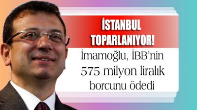 İstanbul hızla toparlanıyor!.. İmamoğlu İBB'nin 575 milyon liralık borcunu ödedi