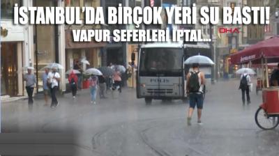İstanbul'da sağanak yağmur! Yollar sular altında kaldı, vapur seferleri iptal edildi