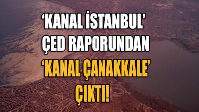 Kanal İstanbul ÇED raporundan 'Kanal Çanakkale' çıktı