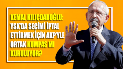Kılıçdaroğlu: YSK'da seçimleri iptal ettirmek için AKP'yle ortak kumpas mı kuruluyor