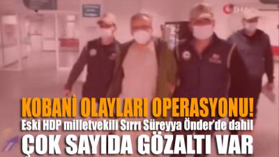 Kobani olayları operasyonu… HDP eski milletvekili Sırrı Süreyya Önder'de dahil çok sayıda gözaltı var!
