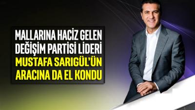 Mallarına haciz gelen, Türkiye Değişim Partisi Lideri Mustafa Sarıgül'ün aracına da el kondu