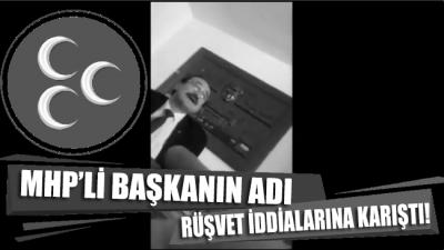 MHP'li başkanın adı rüşvet iddialarına karıştı!