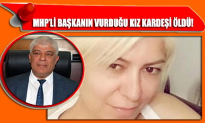 MHP'li Başkanın vurduğu kız kardeşi hayatını kaybetti