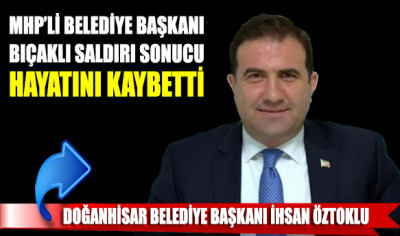 MHP'li Belediye Başkanı, Konya'da bıçaklı saldırı sonucu hayatını kaybetti