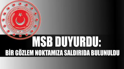 MSB: Bir gözlem noktamıza saldırıda bulunuldu